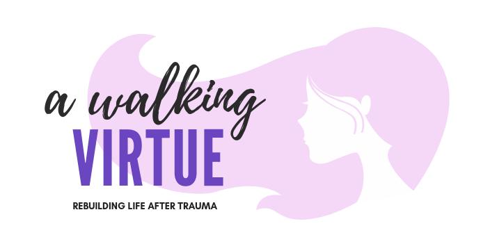 A WALKING VIRTUE   Rebuilding Life After Trauma